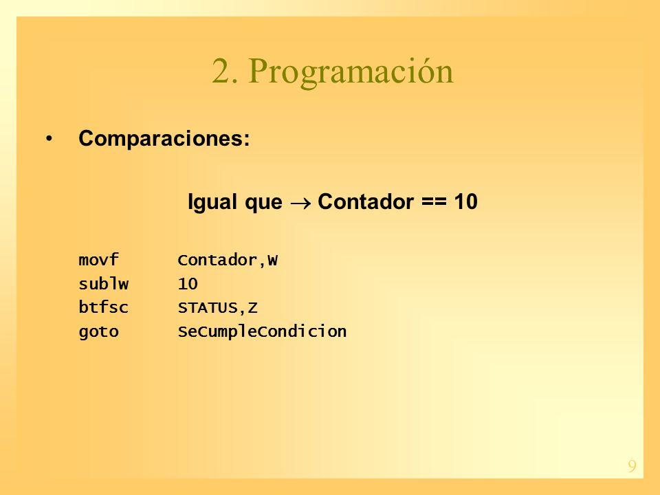 9 2. Programación Comparaciones: Igual que Contador == 10 movfContador,W sublw10 btfscSTATUS,Z gotoSeCumpleCondicion