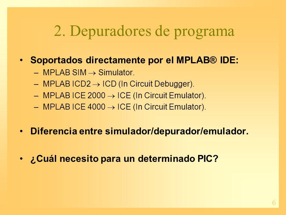 6 Soportados directamente por el MPLAB® IDE: –MPLAB SIM Simulator. –MPLAB ICD2 ICD (In Circuit Debugger). –MPLAB ICE 2000 ICE (In Circuit Emulator). –