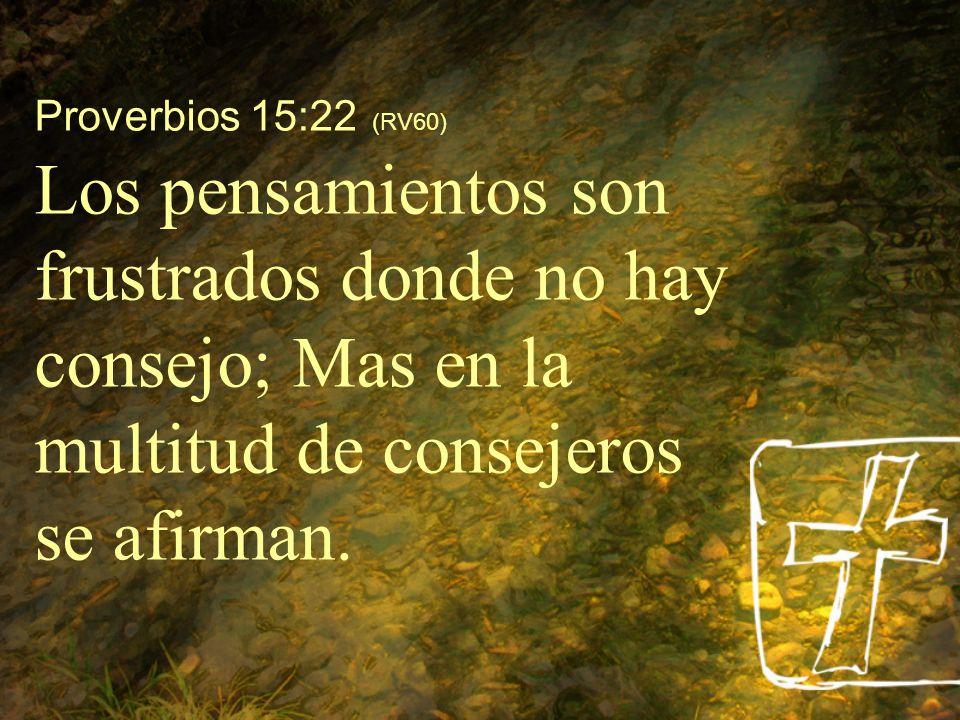 Proverbios 15:22 (RV60) Los pensamientos son frustrados donde no hay consejo; Mas en la multitud de consejeros se afirman.