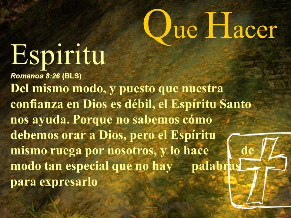 Q ue H acer Espiritu Romanos 8:26 (BLS) Del mismo modo, y puesto que nuestra confianza en Dios es débil, el Espíritu Santo nos ayuda. Porque no sabemo