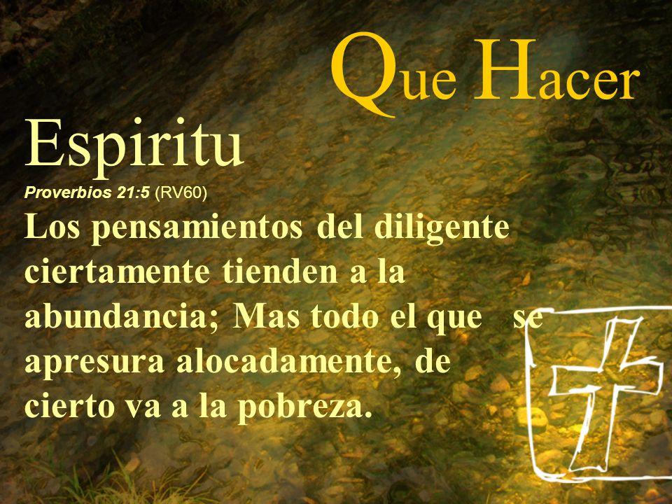 Q ue H acer Espiritu Proverbios 21:5 (RV60) Los pensamientos del diligente ciertamente tienden a la abundancia; Mas todo el que se apresura alocadamen