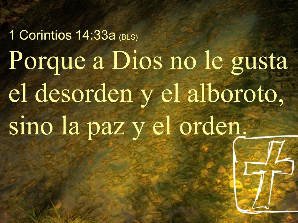1 Corintios 14:33a (BLS) Porque a Dios no le gusta el desorden y el alboroto, sino la paz y el orden.