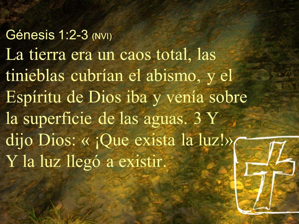 Génesis 1:2-3 (NVI) La tierra era un caos total, las tinieblas cubrían el abismo, y el Espíritu de Dios iba y venía sobre la superficie de las aguas.