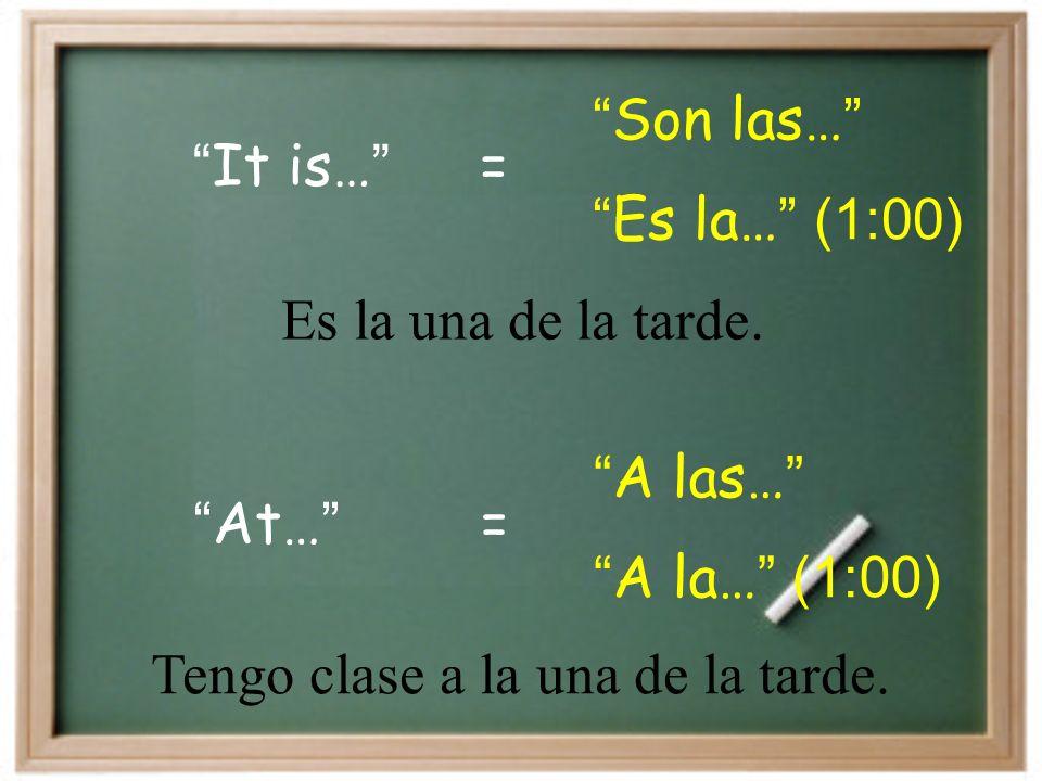 It is… Son las… = Es la… (1:00) At… A las… = A la… (1:00) Es la una de la tarde.