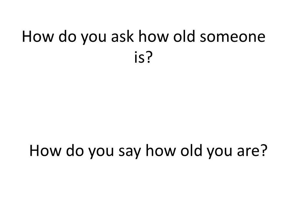 How do you ask how old someone is? How do you say how old you are?