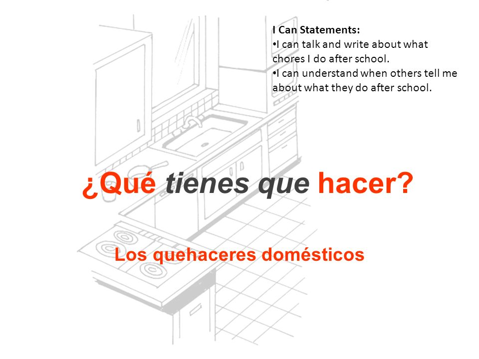Los quehaceres domésticos I Can Statements: I can talk and write about what chores I do after school. I can understand when others tell me about what