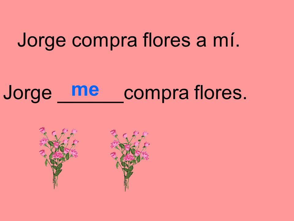 Jorge compra flores a mí. Jorge ______compra flores. me