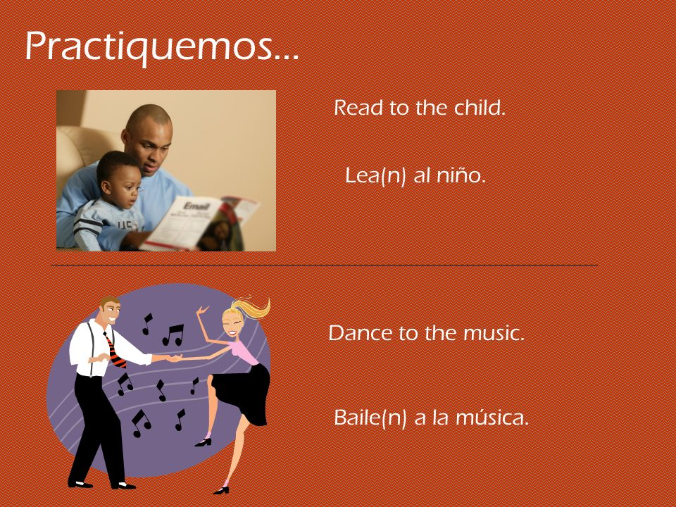Practiquemos… Read to the child. Lea(n) al niño. Dance to the music. Baile(n) a la música.