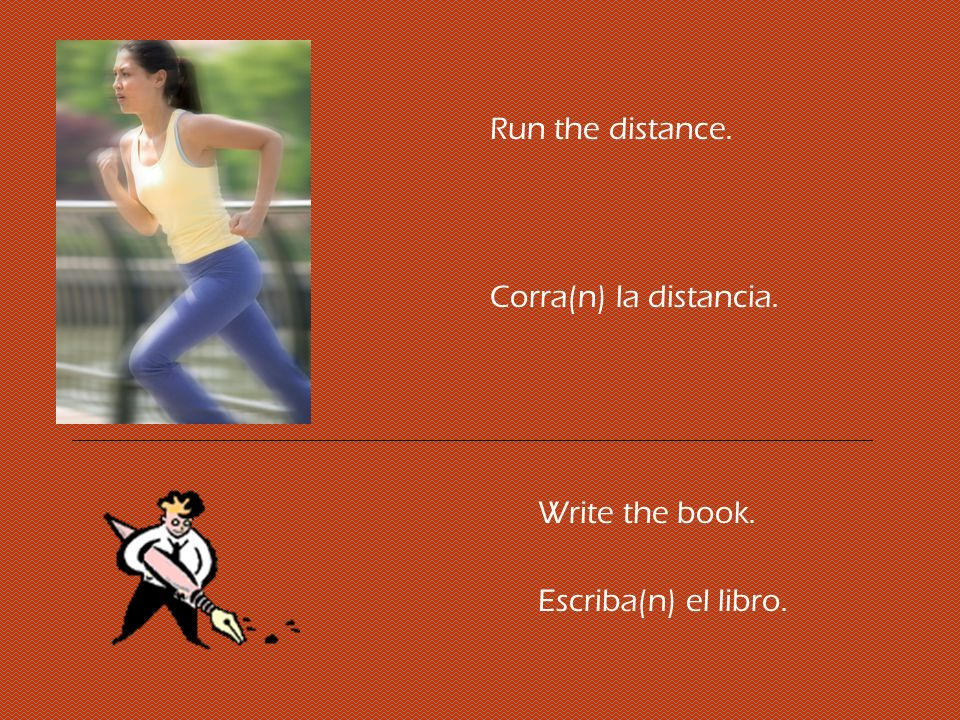 Run the distance. Corra(n) la distancia. Write the book. Escriba(n) el libro.