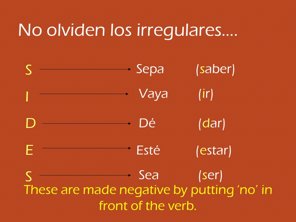 No olviden los irregulares…. SIDESSIDES Sepa(saber) Vaya(ir) Dé(dar) Esté(estar) Sea(ser) These are made negative by putting no in front of the verb.