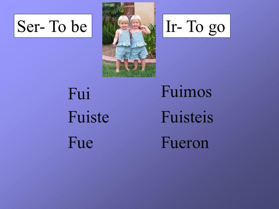 Ser- To beIr- To go Fui Fuiste Fue Fuimos Fuisteis Fueron