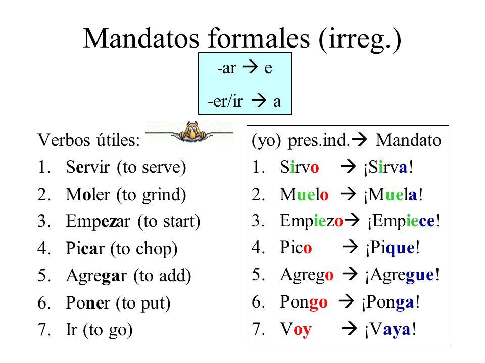 Mandatos formales (irreg.) Verbos útiles: 1.Servir (to serve) 2.Moler (to grind) 3.Empezar (to start) 4.Picar (to chop) 5.Agregar (to add) 6.Poner (to put) 7.Ir (to go) (yo) pres.ind.