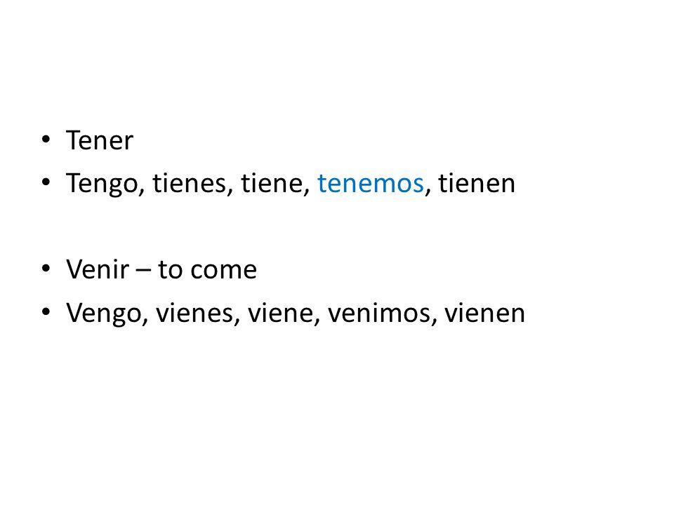 Tener Tengo, tienes, tiene, tenemos, tienen Venir – to come Vengo, vienes, viene, venimos, vienen