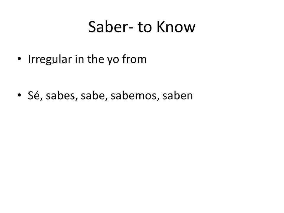Saber- to Know Irregular in the yo from Sé, sabes, sabe, sabemos, saben