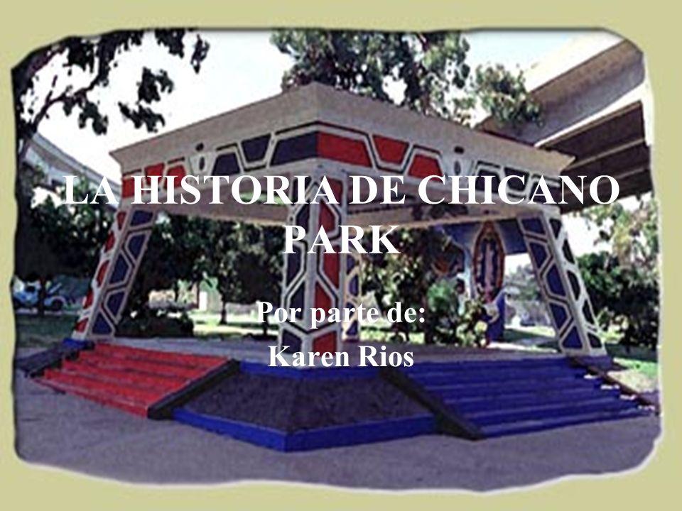 LA HISTORIA DE CHICANO PARK Por parte de: Karen Rios