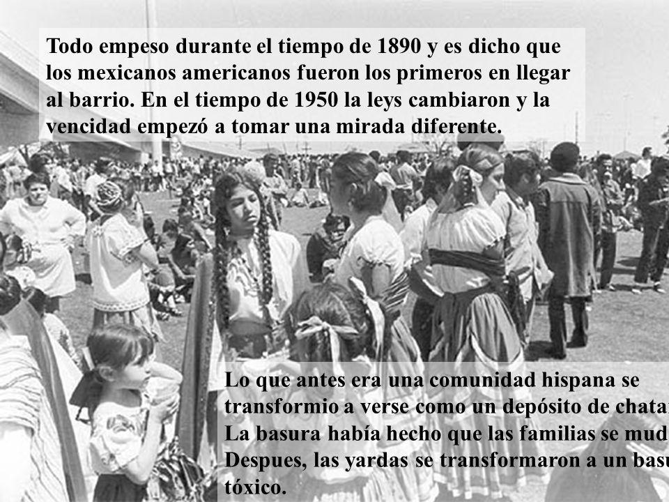 Todo empeso durante el tiempo de 1890 y es dicho que los mexicanos americanos fueron los primeros en llegar al barrio. En el tiempo de 1950 la leys ca