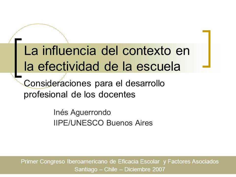 La influencia del contexto en la efectividad de la escuela Inés Aguerrondo IIPE/UNESCO Buenos Aires Consideraciones para el desarrollo profesional de