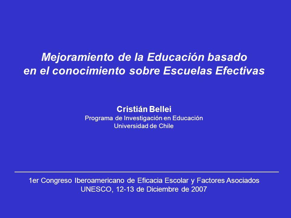 Mejoramiento de la Educación basado en el conocimiento sobre Escuelas Efectivas Cristián Bellei Programa de Investigación en Educación Universidad de Chile 1er Congreso Iberoamericano de Eficacia Escolar y Factores Asociados UNESCO, 12-13 de Diciembre de 2007