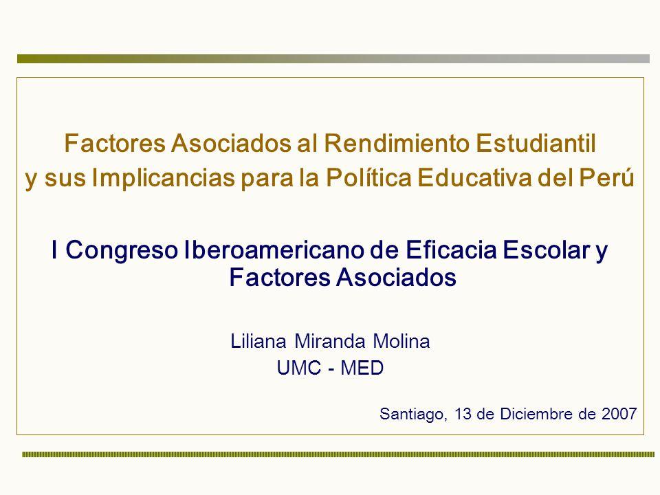 Factores Asociados al Rendimiento Estudiantil y sus Implicancias para la Política Educativa del Perú I Congreso Iberoamericano de Eficacia Escolar y Factores Asociados Liliana Miranda Molina UMC - MED Santiago, 13 de Diciembre de 2007