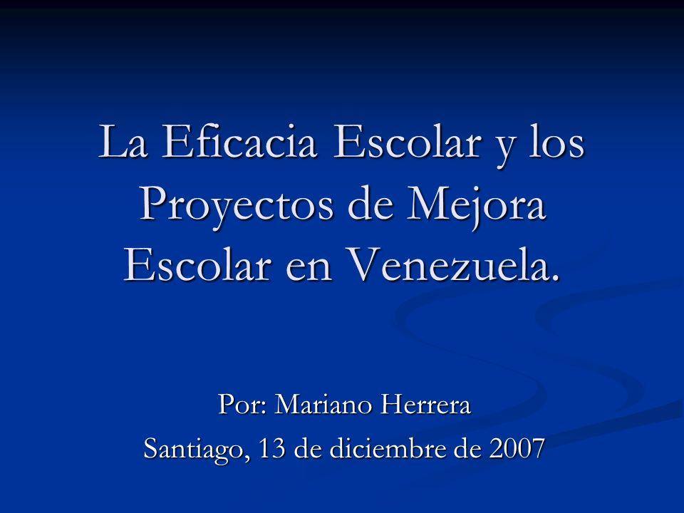 La Eficacia Escolar y los Proyectos de Mejora Escolar en Venezuela. Por: Mariano Herrera Santiago, 13 de diciembre de 2007