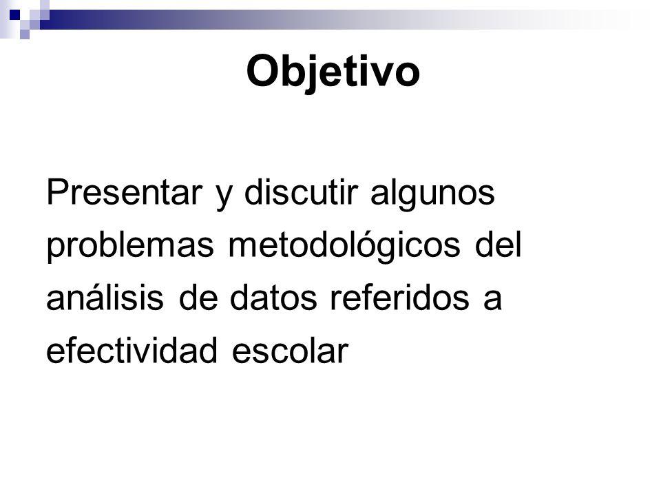 Objetivo Presentar y discutir algunos problemas metodológicos del análisis de datos referidos a efectividad escolar
