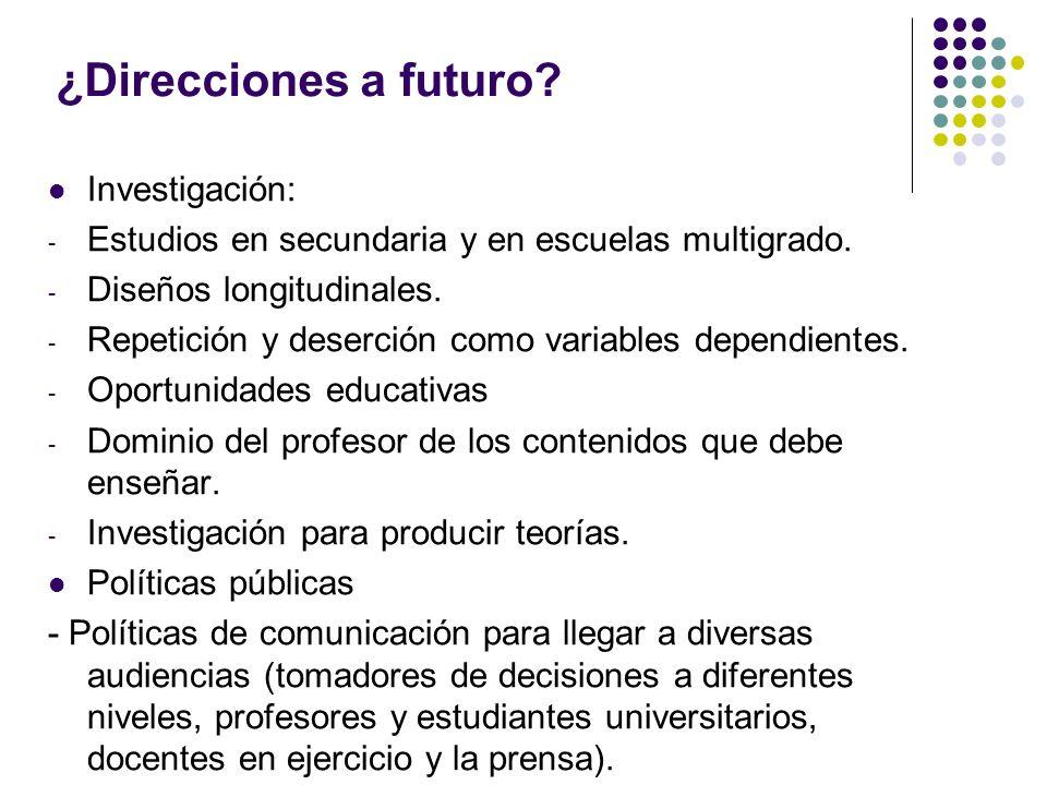 ¿Direcciones a futuro? Investigación: - Estudios en secundaria y en escuelas multigrado. - Diseños longitudinales. - Repetición y deserción como varia
