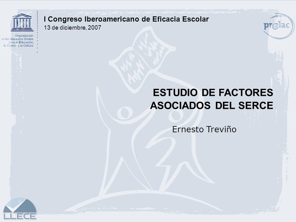 ESTUDIO DE FACTORES ASOCIADOS DEL SERCE Ernesto Treviño I Congreso Iberoamericano de Eficacia Escolar 13 de diciembre, 2007