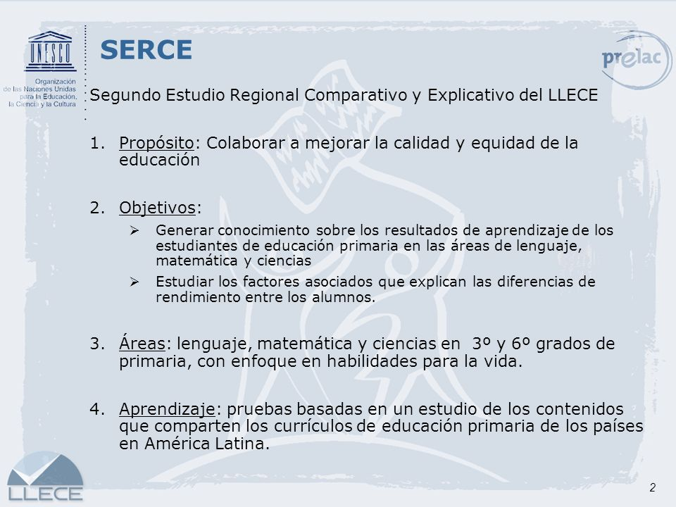 2 Segundo Estudio Regional Comparativo y Explicativo del LLECE 1.Propósito: Colaborar a mejorar la calidad y equidad de la educación 2.Objetivos: Gene