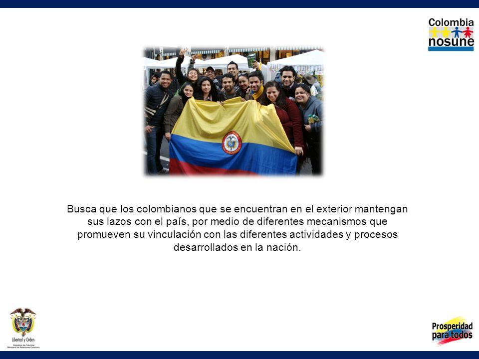 Busca que los colombianos que se encuentran en el exterior mantengan sus lazos con el país, por medio de diferentes mecanismos que promueven su vincul