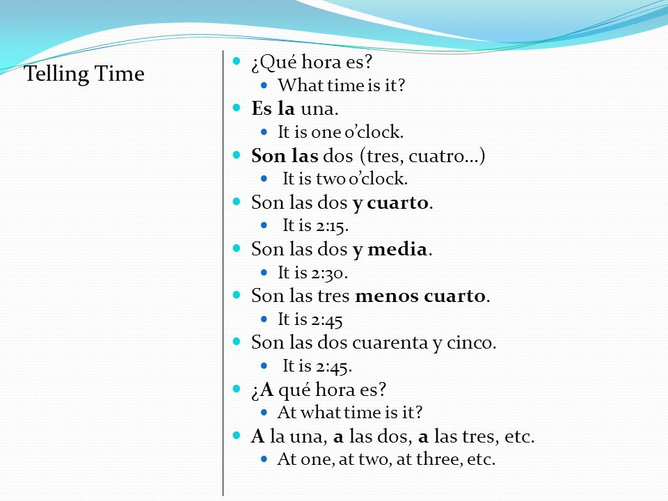 ¿Qué hora es.What time is it. Es la una. It is one oclock.