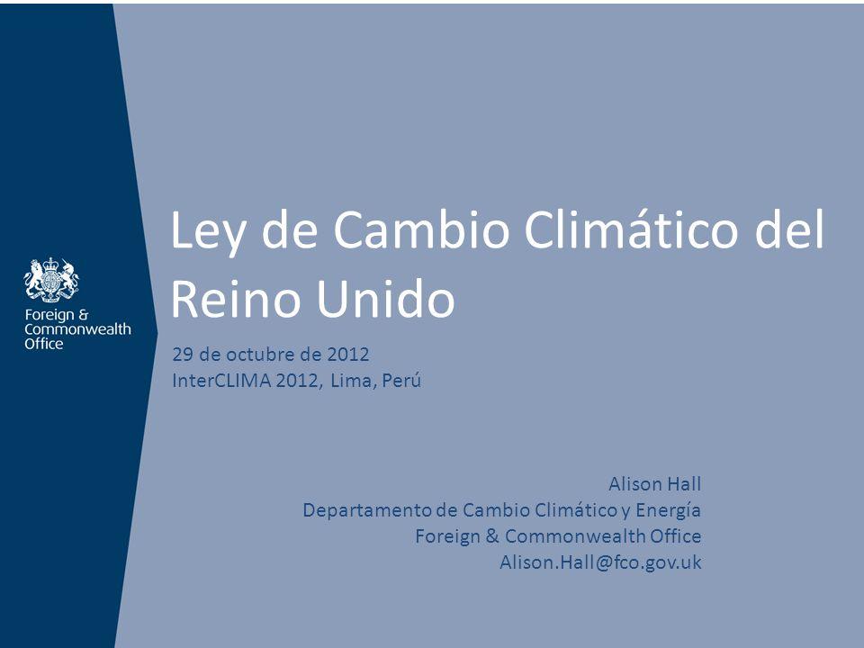 Ley de Cambio Climático del Reino Unido 29 de octubre de 2012 InterCLIMA 2012, Lima, Perú Alison Hall Departamento de Cambio Climático y Energía Forei