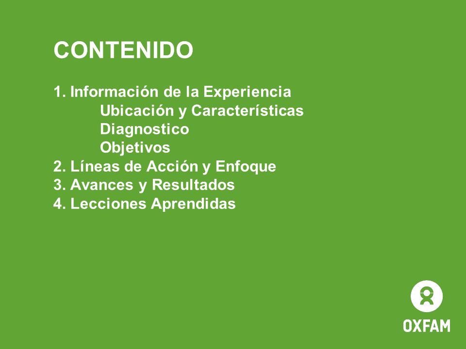 CONTENIDO 1. Información de la Experiencia Ubicación y Características Diagnostico Objetivos 2. Líneas de Acción y Enfoque 3. Avances y Resultados 4.