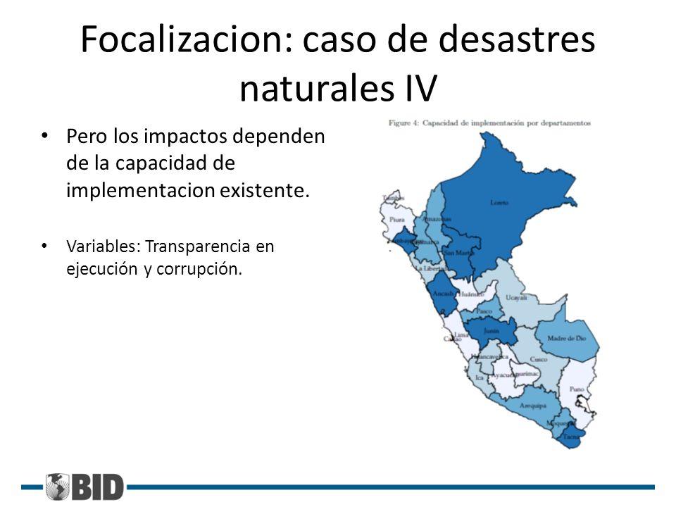 Focalizacion: caso de desastres naturales IV Pero los impactos dependen de la capacidad de implementacion existente. Variables: Transparencia en ejecu