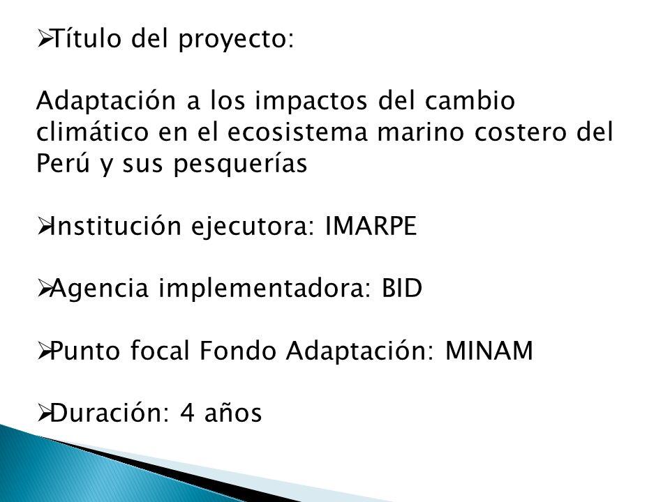 Objetivo general del proyecto Apoyar al Gobierno Peruano en reducir la vulnerabilidad de las comunidades costeras a los impactos del cambio climático en los ecosistemas marino-costeros y sus recursos pesqueros
