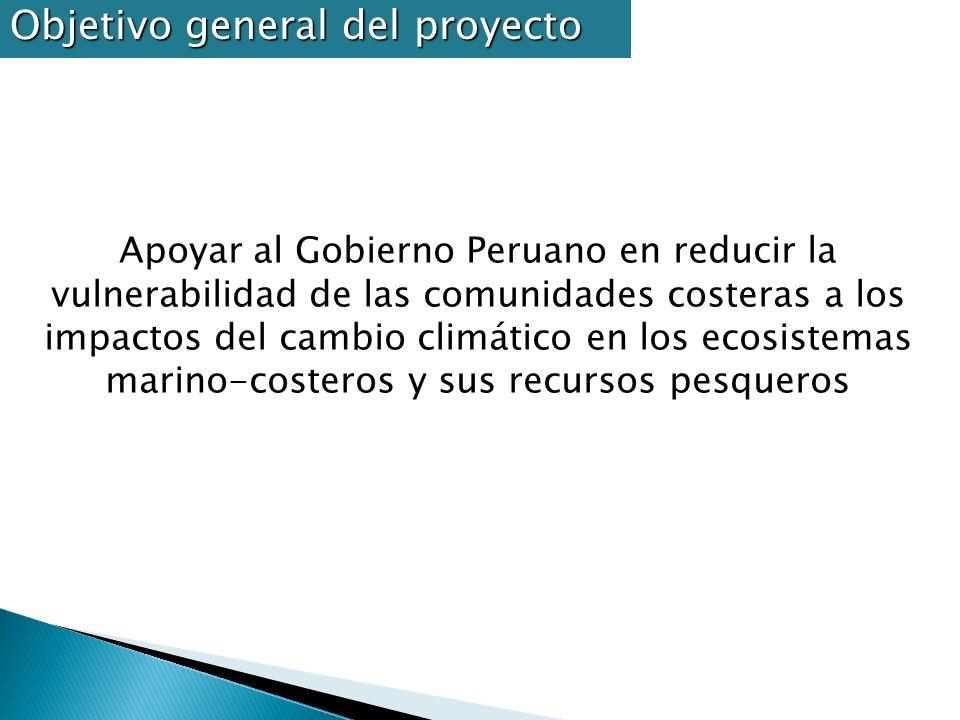 Objetivo general del proyecto Apoyar al Gobierno Peruano en reducir la vulnerabilidad de las comunidades costeras a los impactos del cambio climático