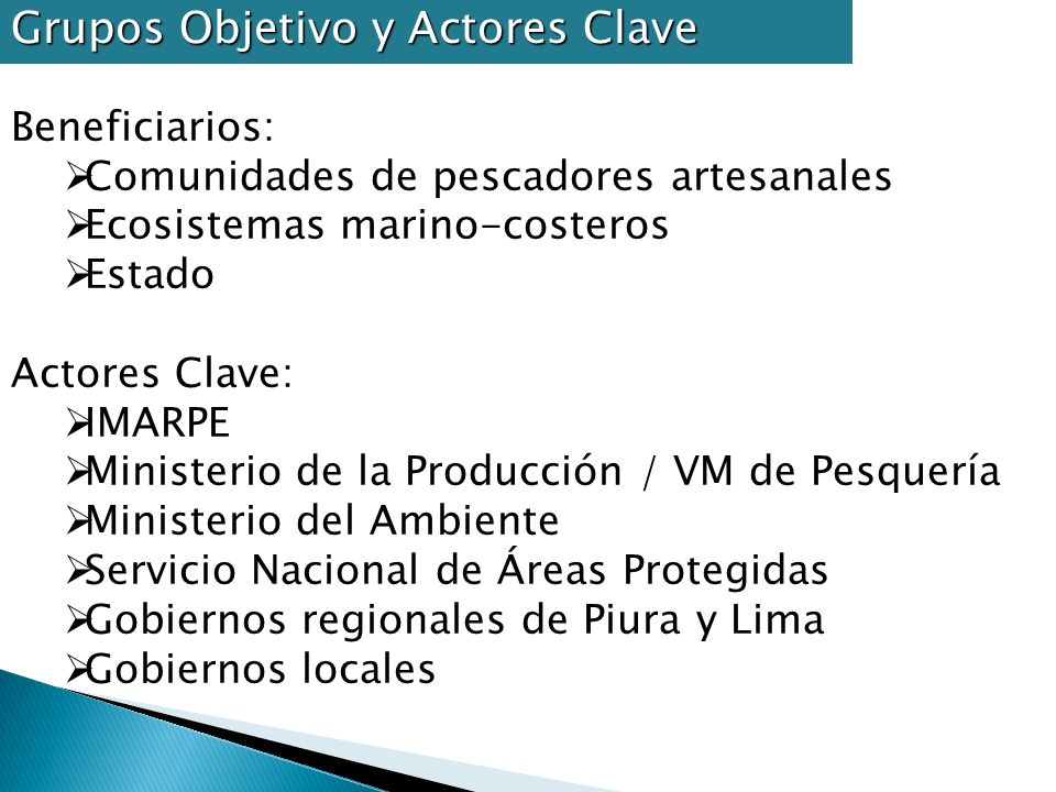 Beneficiarios: Comunidades de pescadores artesanales Ecosistemas marino-costeros Estado Actores Clave: IMARPE Ministerio de la Producción / VM de Pesq