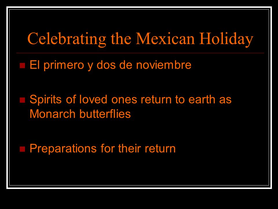 Celebrating the Mexican Holiday El primero y dos de noviembre Spirits of loved ones return to earth as Monarch butterflies Preparations for their retu