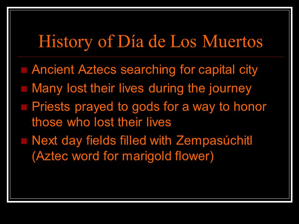 History of Día de Los Muertos Ancient Aztecs searching for capital city Many lost their lives during the journey Priests prayed to gods for a way to honor those who lost their lives Next day fields filled with Zempasúchitl (Aztec word for marigold flower)