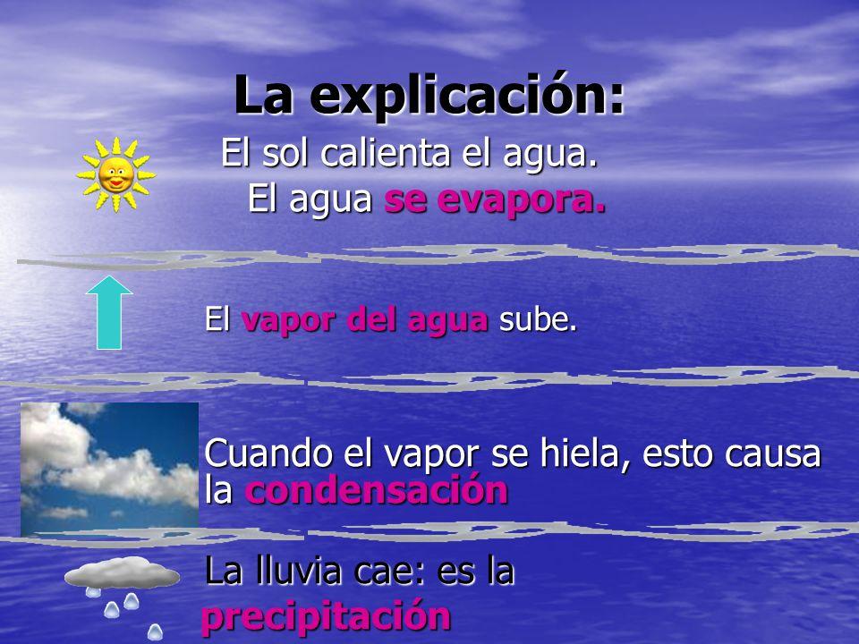 La explicación: El sol calienta el agua. El sol calienta el agua. El agua se evapora. El agua se evapora. El vapor del agua sube. Cuando el vapor se h