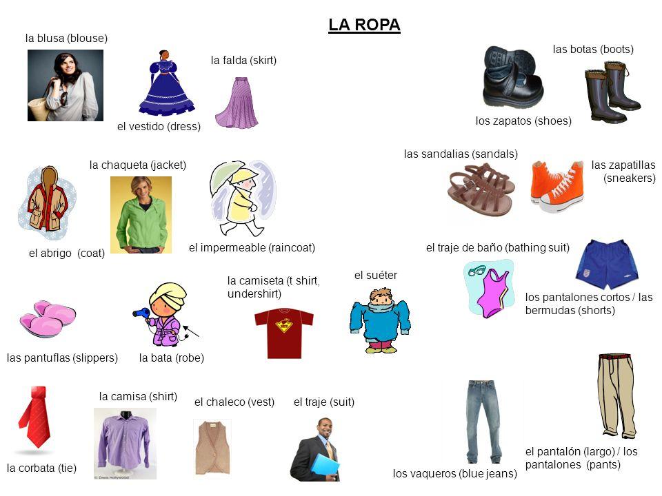 LA ROPA el traje de baño (bathing suit) la blusa (blouse) las botas (boots) el vestido (dress) la falda (skirt) la chaqueta (jacket) el impermeable (r