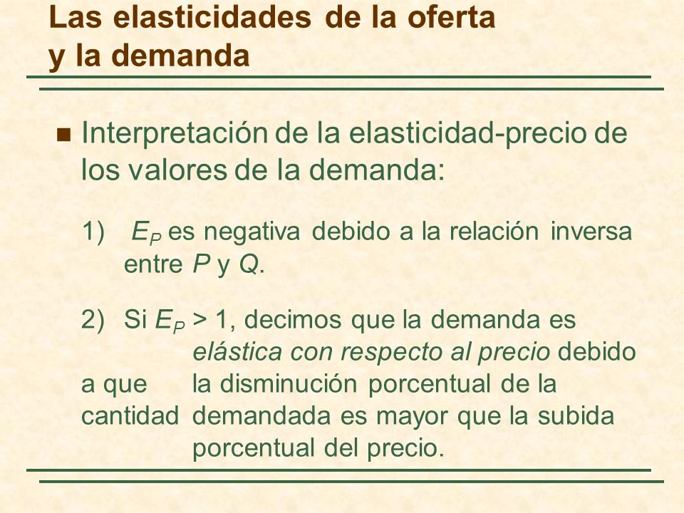 Las elasticidades de la oferta y la demanda Interpretación de la elasticidad-precio de los valores de la demanda: 3)Si E P < 1, decimos que la demanda es inelástica con respecto al precio debido a que la disminución porcentual de la cantidad demandada es menor que el cambio porcentual del precio.