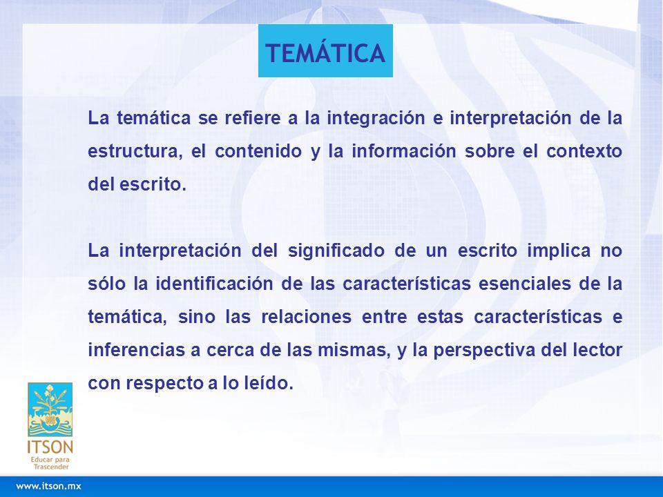 La temática se refiere a la integración e interpretación de la estructura, el contenido y la información sobre el contexto del escrito. La interpretac