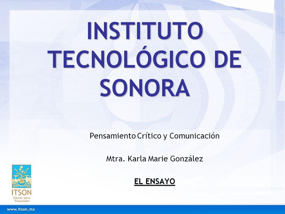 INSTITUTO TECNOLÓGICO DE SONORA Pensamiento Crítico y Comunicación Mtra. Karla Marie González EL ENSAYO