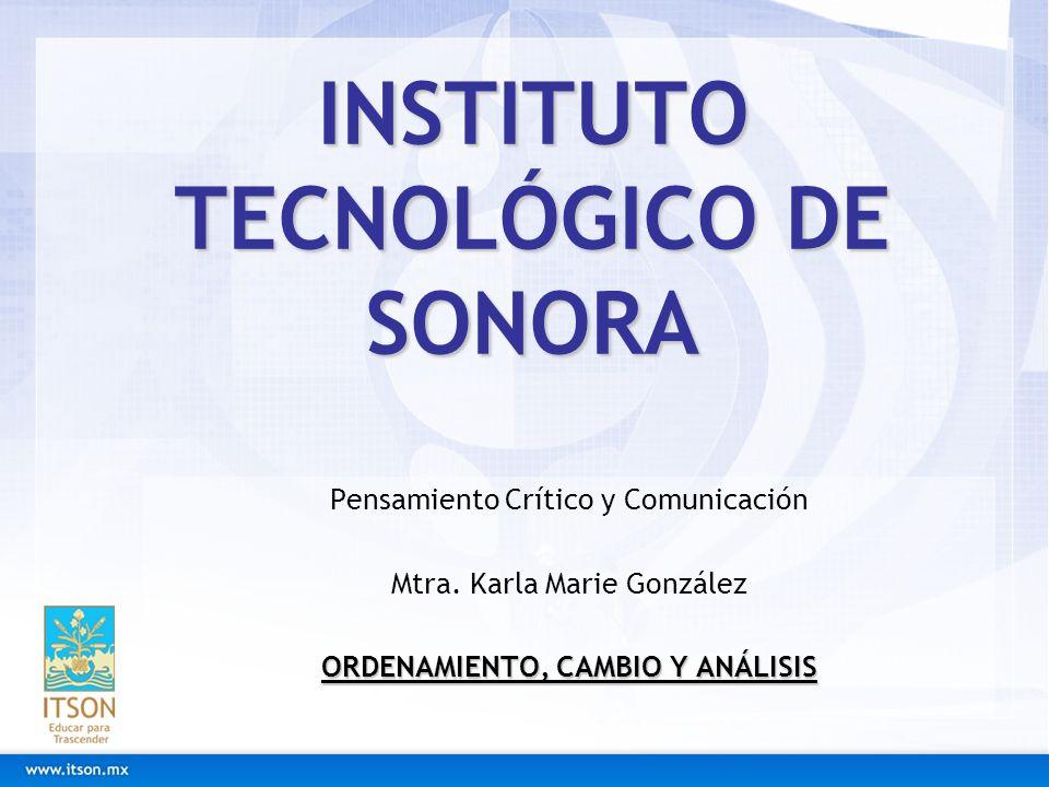 INSTITUTO TECNOLÓGICO DE SONORA Pensamiento Crítico y Comunicación Mtra. Karla Marie González ORDENAMIENTO, CAMBIO Y ANÁLISIS