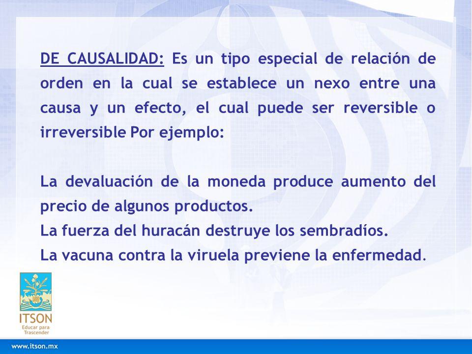DE CAUSALIDAD: Es un tipo especial de relación de orden en la cual se establece un nexo entre una causa y un efecto, el cual puede ser reversible o ir