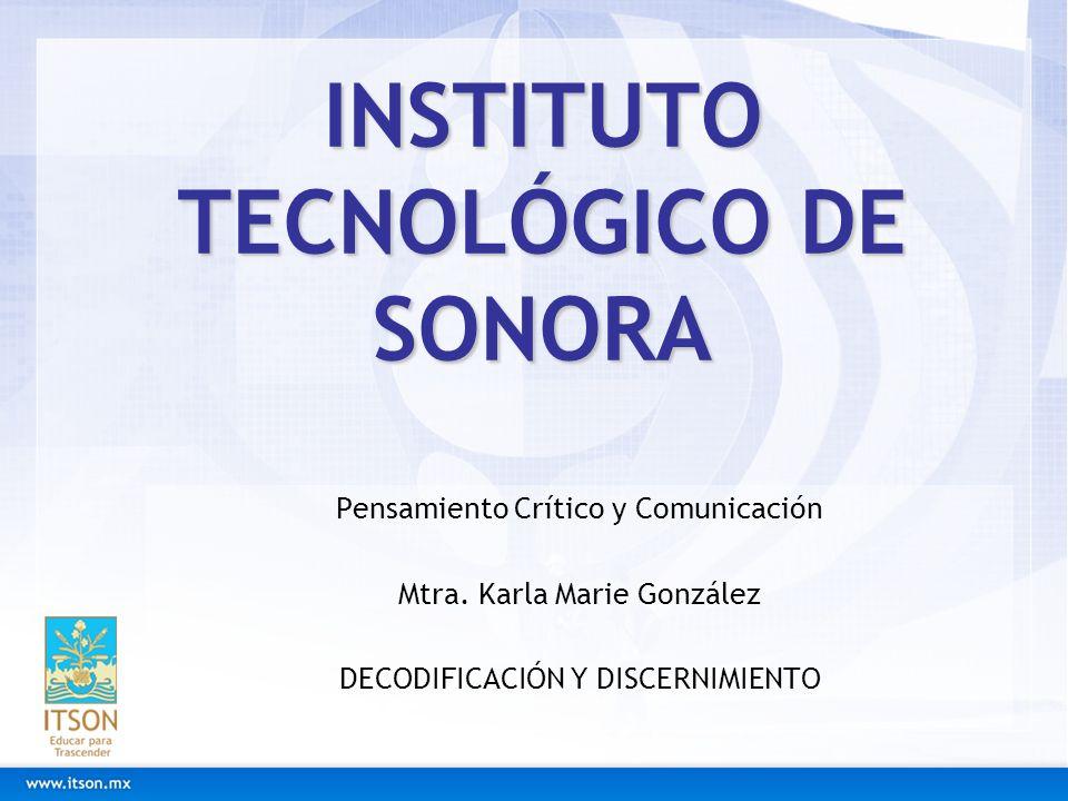 INSTITUTO TECNOLÓGICO DE SONORA Pensamiento Crítico y Comunicación Mtra. Karla Marie González DECODIFICACIÓN Y DISCERNIMIENTO