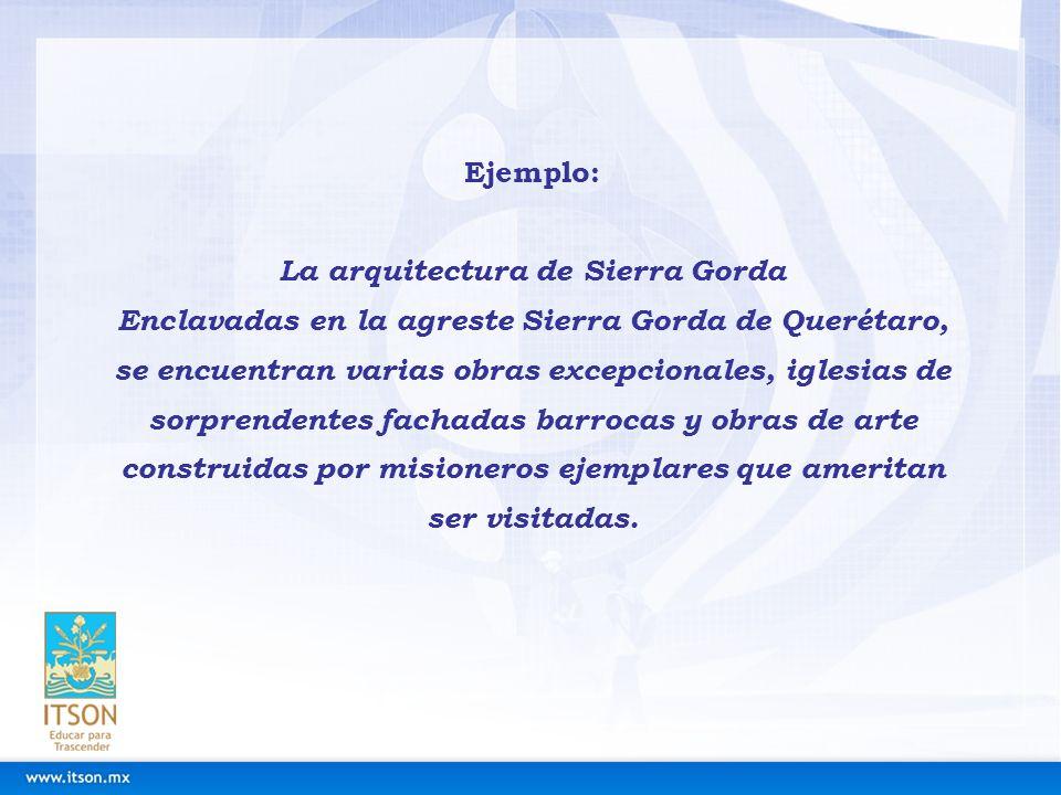 Ejemplo: La arquitectura de Sierra Gorda Enclavadas en la agreste Sierra Gorda de Querétaro, se encuentran varias obras excepcionales, iglesias de sor