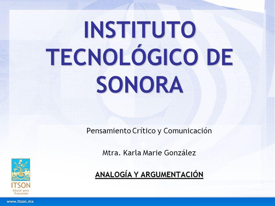 INSTITUTO TECNOLÓGICO DE SONORA Pensamiento Crítico y Comunicación Mtra. Karla Marie González ANALOGÍA Y ARGUMENTACIÓN