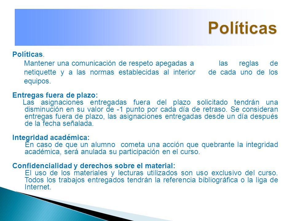 Políticas. Mantener una comunicación de respeto apegadas a las reglas de netiquette y a las normas establecidas al interior de cada uno de los equipos