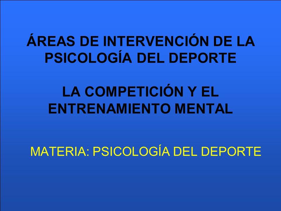 ÁREAS DE INTERVENCIÓN DE LA PSICOLOGÍA DEL DEPORTE LA COMPETICIÓN Y EL ENTRENAMIENTO MENTAL MATERIA: PSICOLOGÍA DEL DEPORTE